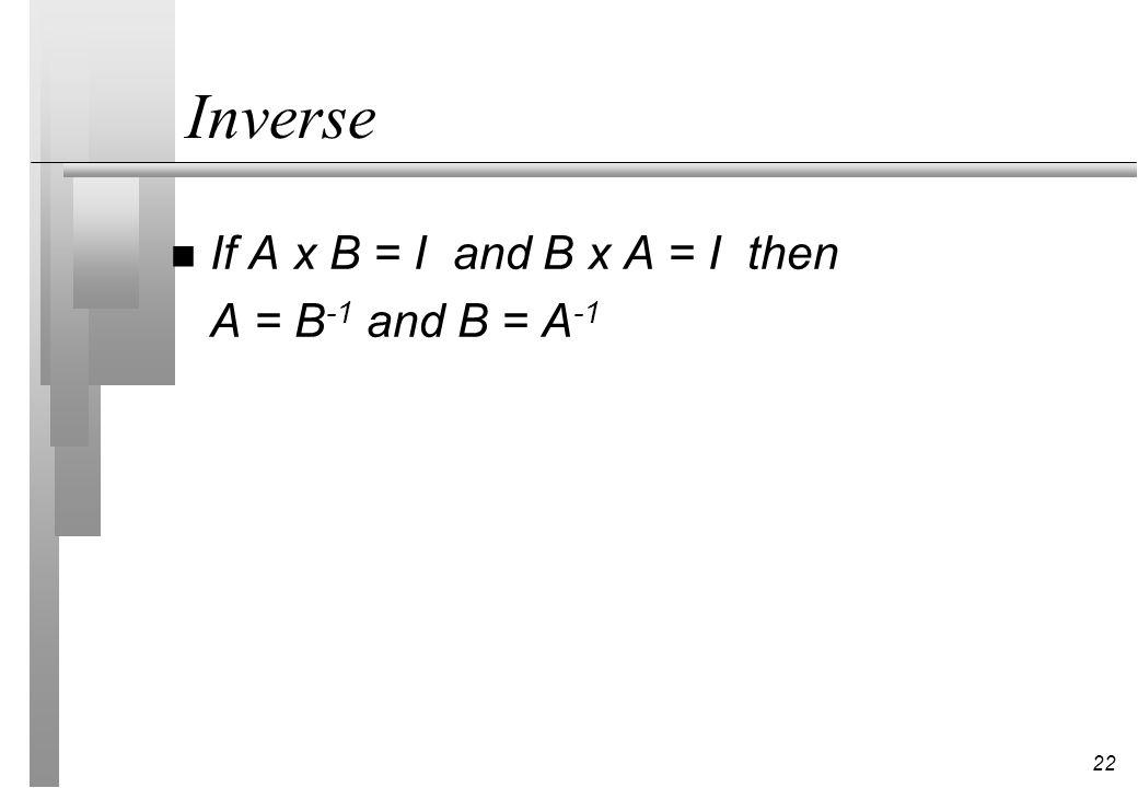 22 Inverse n If A x B = I and B x A = I then A = B -1 and B = A -1