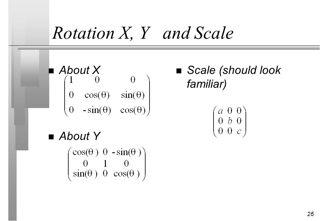 26 Rotation X, Y and Scale n About X n About Y n Scale (should look familiar)