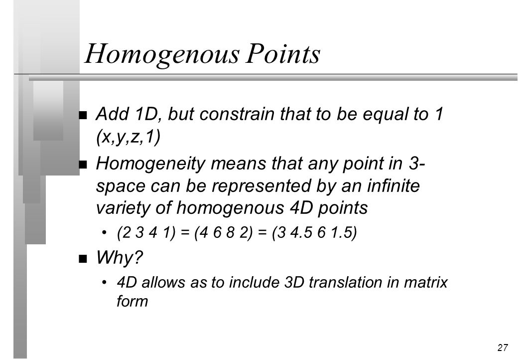 27 Homogenous Points n Add 1D, but constrain that to be equal to 1 (x,y,z,1) n Homogeneity means that any point in 3- space can be represented by an i