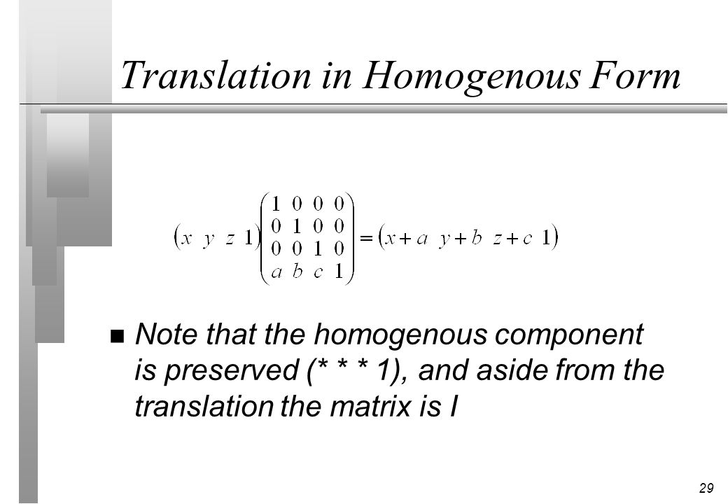 29 Translation in Homogenous Form n Note that the homogenous component is preserved (* * * 1), and aside from the translation the matrix is I
