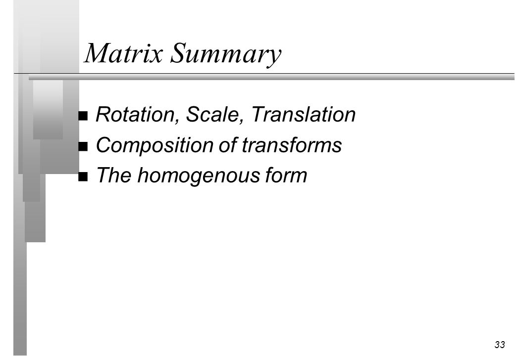 33 Matrix Summary n Rotation, Scale, Translation n Composition of transforms n The homogenous form