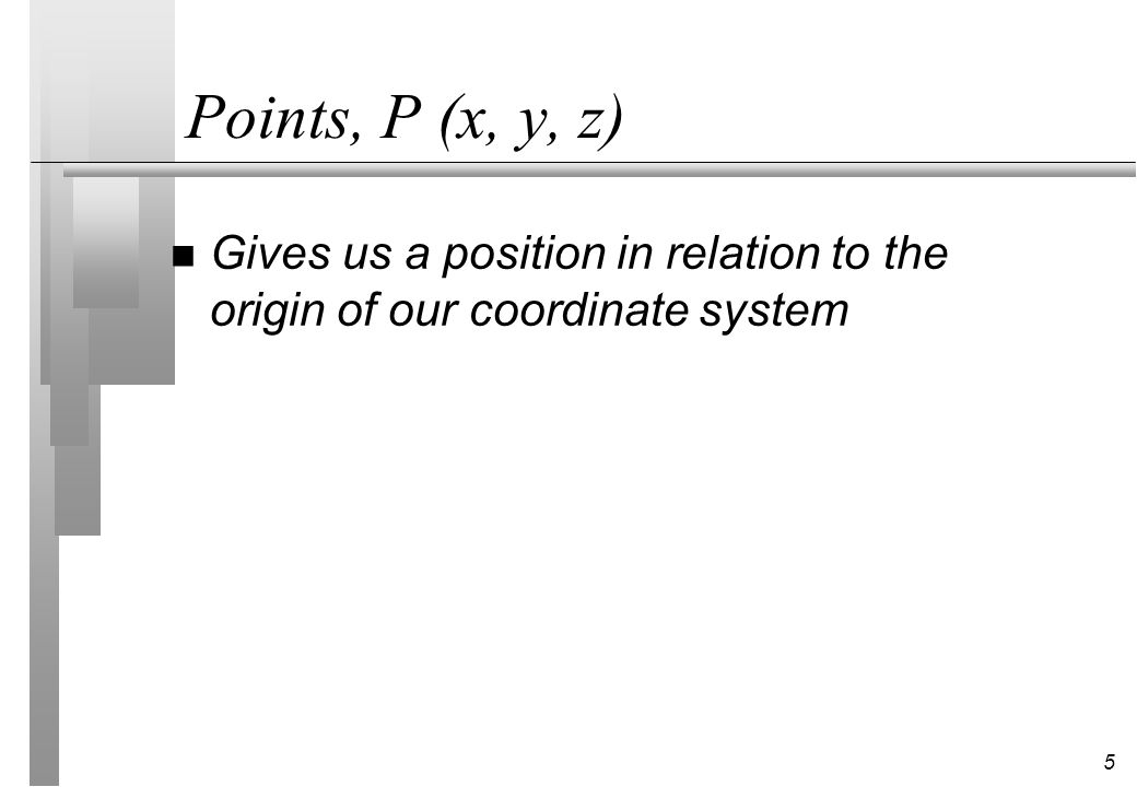 5 Points, P (x, y, z) n Gives us a position in relation to the origin of our coordinate system