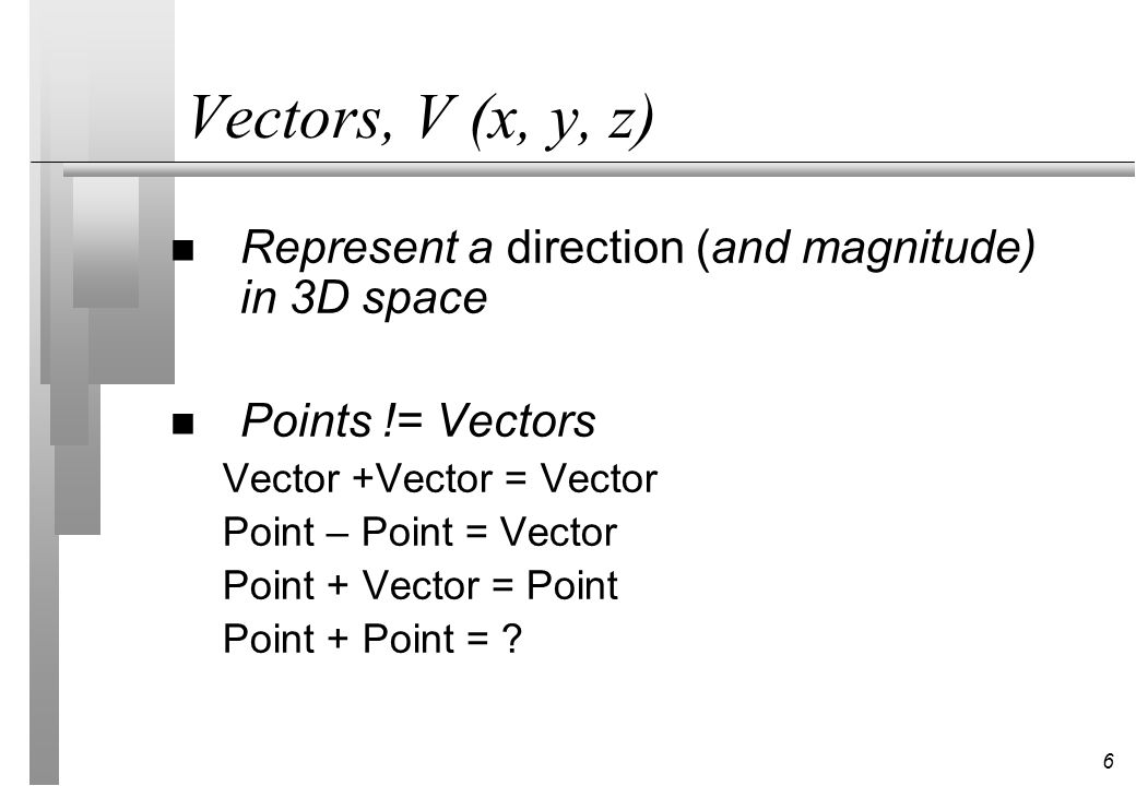 6 Vectors, V (x, y, z) n Represent a direction (and magnitude) in 3D space n Points != Vectors Vector +Vector = Vector Point – Point = Vector Point +