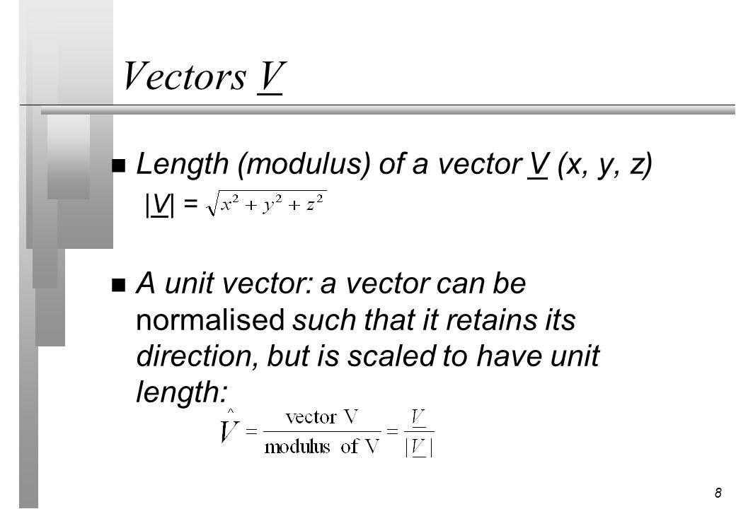 8 Vectors V n Length (modulus) of a vector V (x, y, z) |V| = n A unit vector: a vector can be normalised such that it retains its direction, but is sc