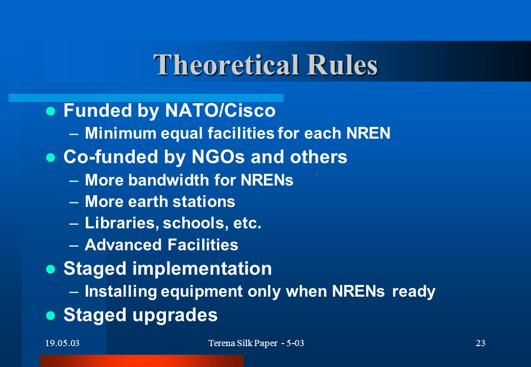 19.05.03Terena Silk Paper - 5-0323 Theoretical Rules Funded by NATO/Cisco –Minimum equal facilities for each NREN Co-funded by NGOs and others –More bandwidth for NRENs –More earth stations –Libraries, schools, etc.
