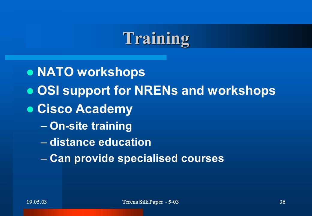 19.05.03Terena Silk Paper - 5-0336 Training NATO workshops OSI support for NRENs and workshops Cisco Academy –On-site training –distance education –Can provide specialised courses