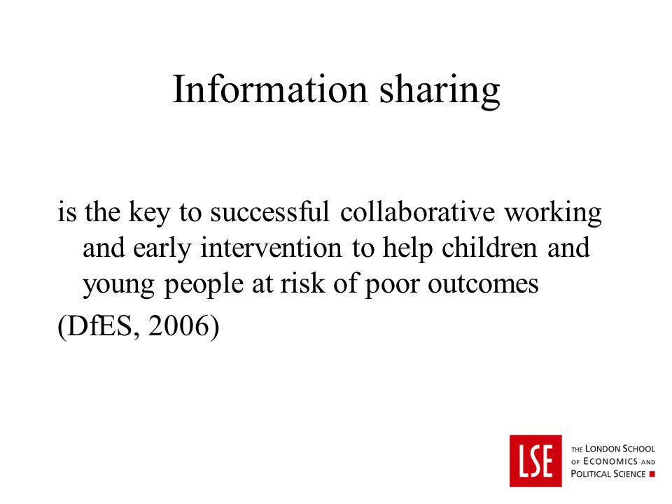 Information sharing is the key to successful collaborative working and early intervention to help children and young people at risk of poor outcomes (DfES, 2006)