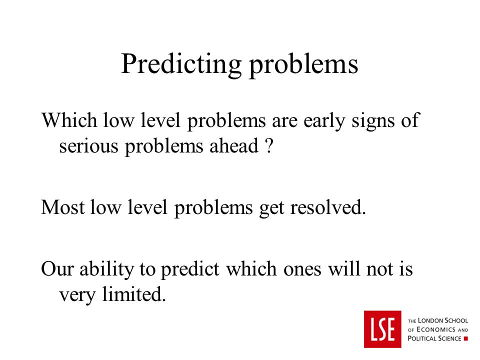 Predicting problems Which low level problems are early signs of serious problems ahead .