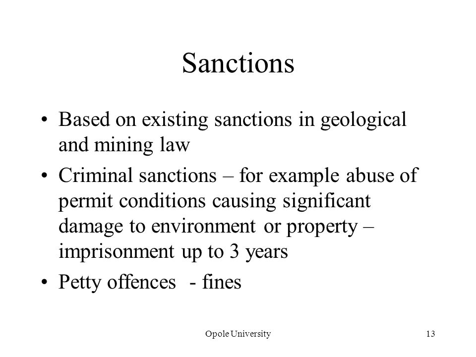 Sanctions Based on existing sanctions in geological and mining law Criminal sanctions – for example abuse of permit conditions causing significant damage to environment or property – imprisonment up to 3 years Petty offences - fines Opole University13