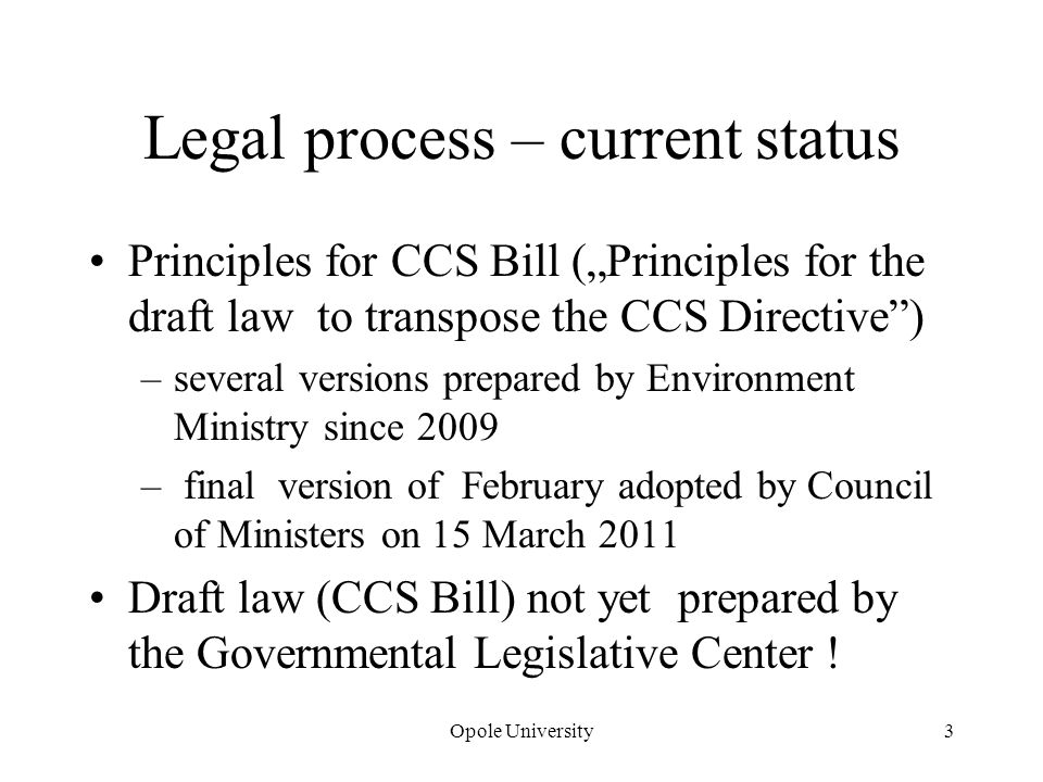 Opole University3 Legal process – current status Principles for CCS Bill (Principles for the draft law to transpose the CCS Directive) –several versions prepared by Environment Ministry since 2009 – final version of February adopted by Council of Ministers on 15 March 2011 Draft law (CCS Bill) not yet prepared by the Governmental Legislative Center !