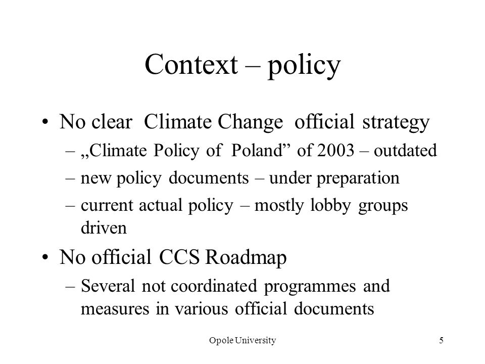 Context – policy No clear Climate Change official strategy –Climate Policy of Poland of 2003 – outdated –new policy documents – under preparation –current actual policy – mostly lobby groups driven No official CCS Roadmap –Several not coordinated programmes and measures in various official documents Opole University5