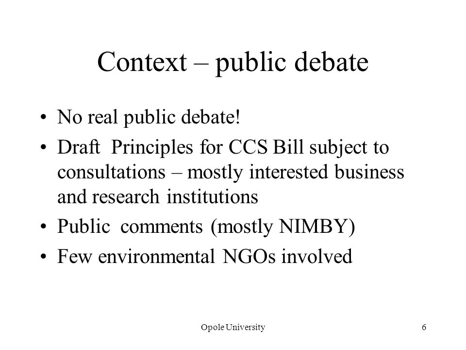 Context – public debate No real public debate! Draft Principles for CCS Bill subject to consultations – mostly interested business and research instit