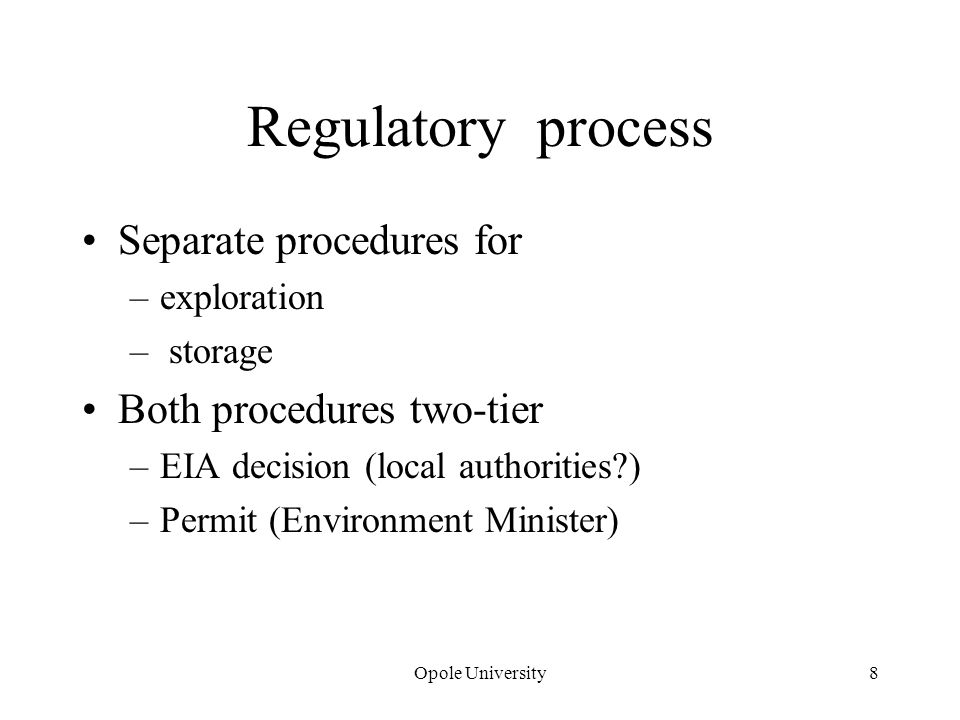 Regulatory process Separate procedures for –exploration – storage Both procedures two-tier –EIA decision (local authorities ) –Permit (Environment Minister) Opole University8
