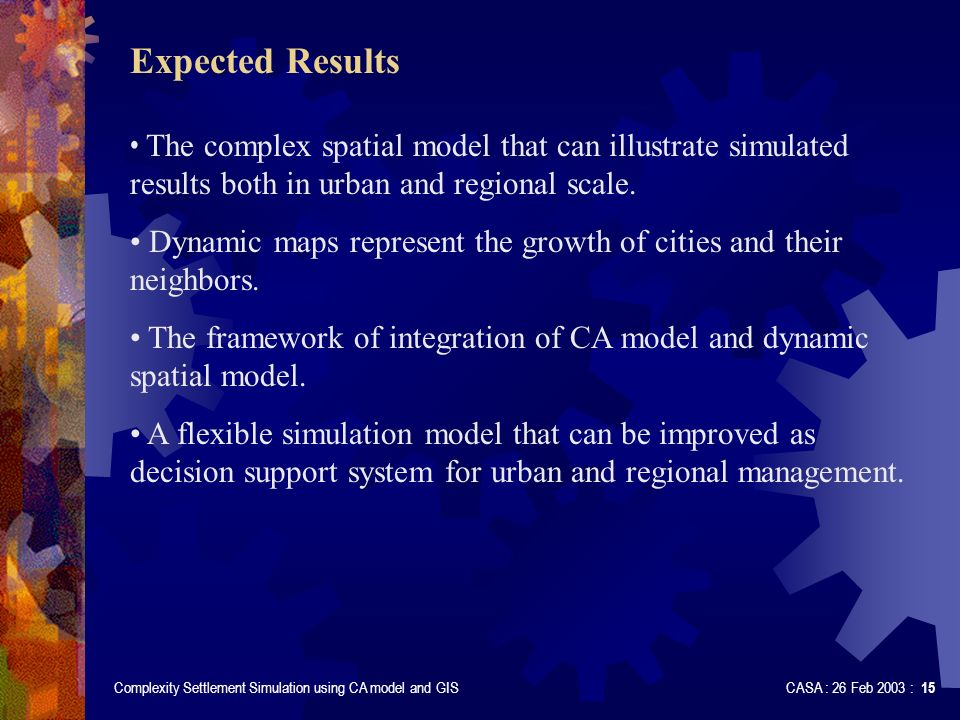 Complexity Settlement Simulation using CA model and GIS CASA : 26 Feb 2003 : 15 Expected Results The complex spatial model that can illustrate simulat