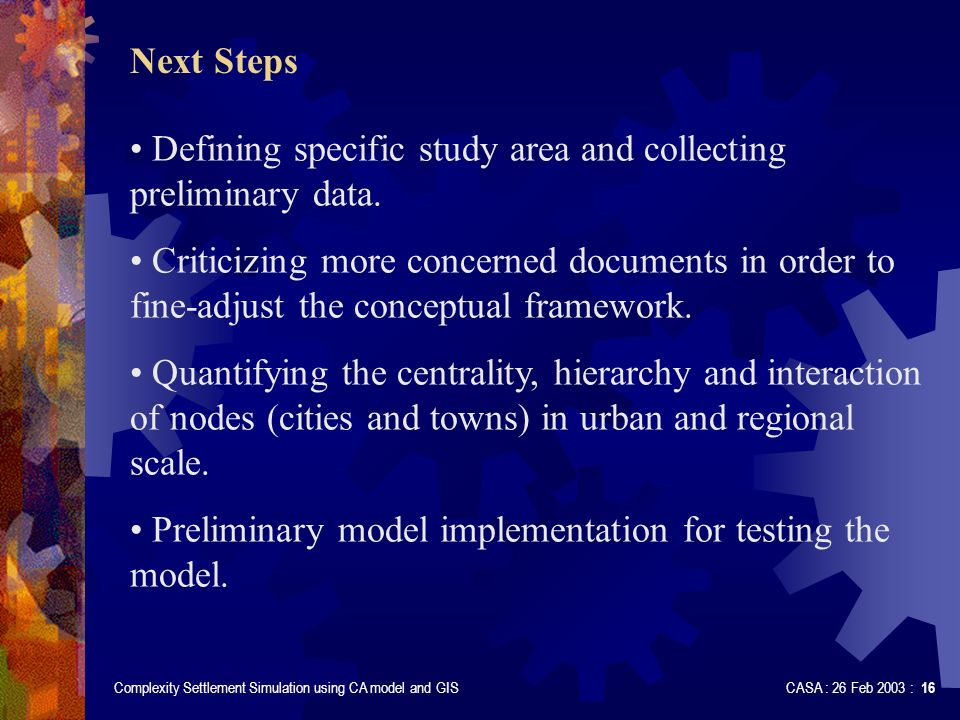 Complexity Settlement Simulation using CA model and GIS CASA : 26 Feb 2003 : 16 Next Steps Defining specific study area and collecting preliminary data.