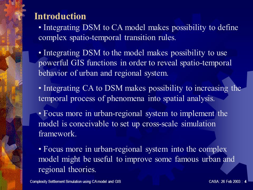 Complexity Settlement Simulation using CA model and GIS CASA : 26 Feb 2003 : 4 Introduction Integrating DSM to CA model makes possibility to define complex spatio-temporal transition rules.