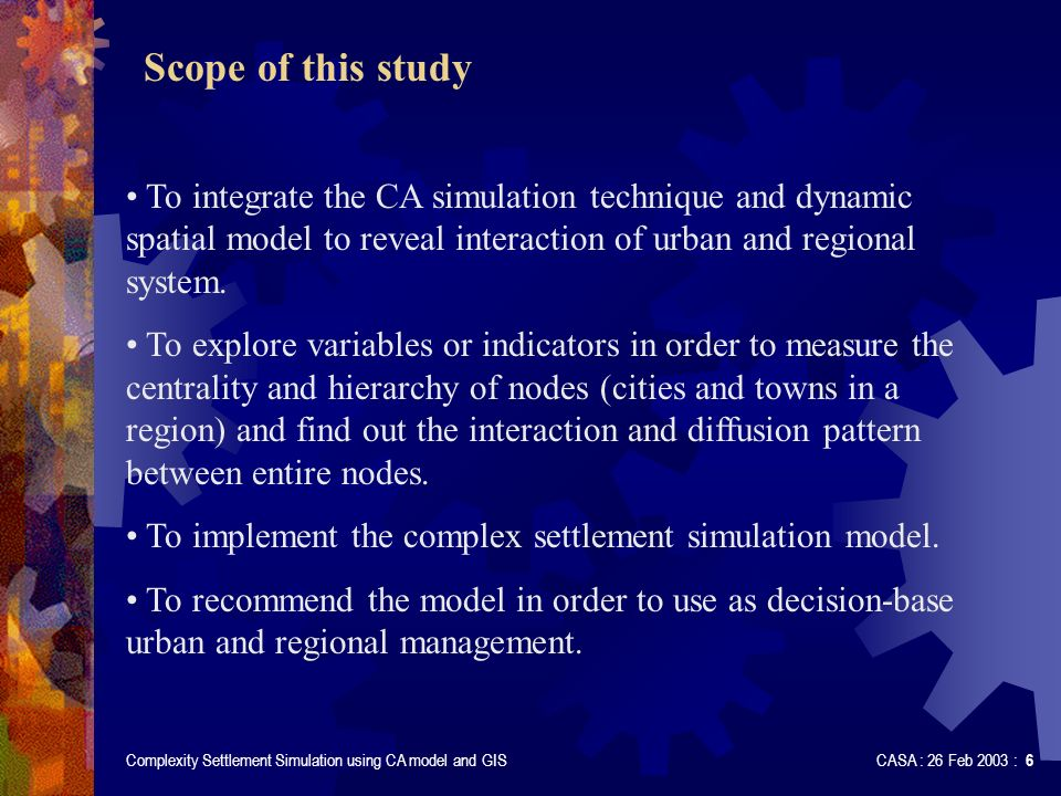 Complexity Settlement Simulation using CA model and GIS CASA : 26 Feb 2003 : 6 Scope of this study To integrate the CA simulation technique and dynamic spatial model to reveal interaction of urban and regional system.