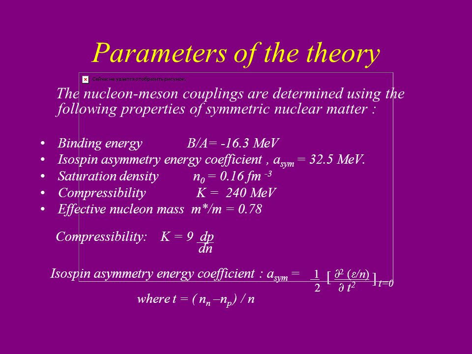 Parameters of the theory The nucleon-meson couplings are determined using the following properties of symmetric nuclear matter : Binding energy B/A= -16.3 MeV Isospin asymmetry energy coefficient, a sym = 32.5 MeV.