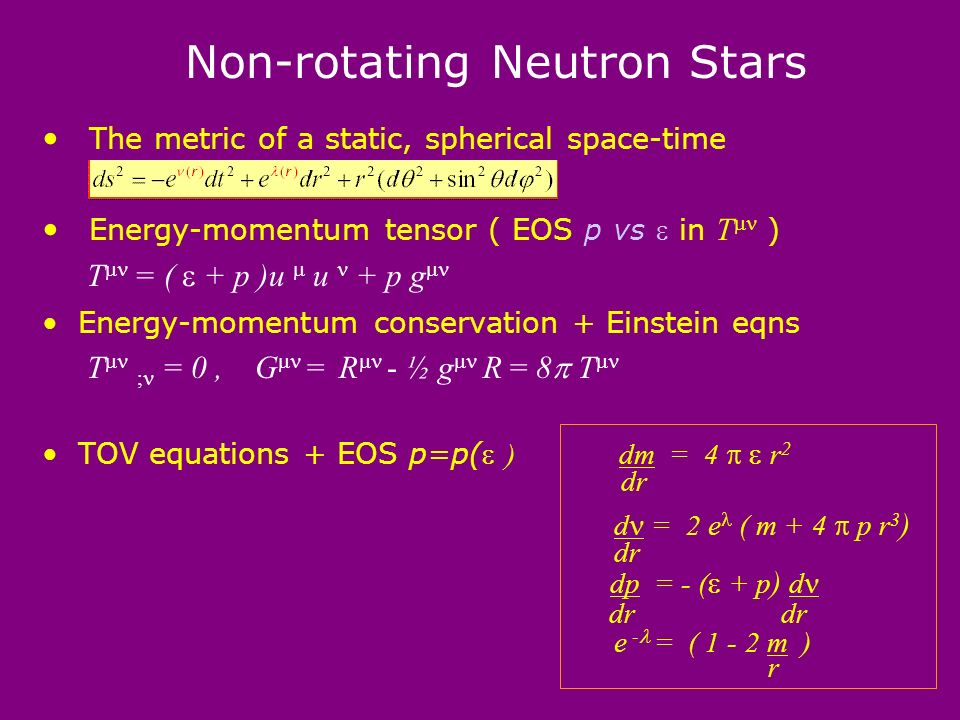 Non-rotating Neutron Stars The metric of a static, spherical space-time Energy-momentum tensor ( EOS p vs in T ) T = ( + p )u u + p g Energy-momentum conservation + Einstein eqns T ; = 0, G = R - ½ g R = 8 T TOV equations + EOS p=p( ) dm = 4 r 2 dr d = 2 e ( m + 4 p r 3 ) dr dp = - ( + p ) d dr dr e - = ( 1 - 2 m ) r