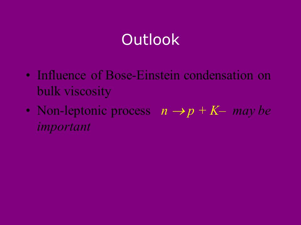 Outlook Influence of Bose-Einstein condensation on bulk viscosity Non-leptonic process n p + K– may be important