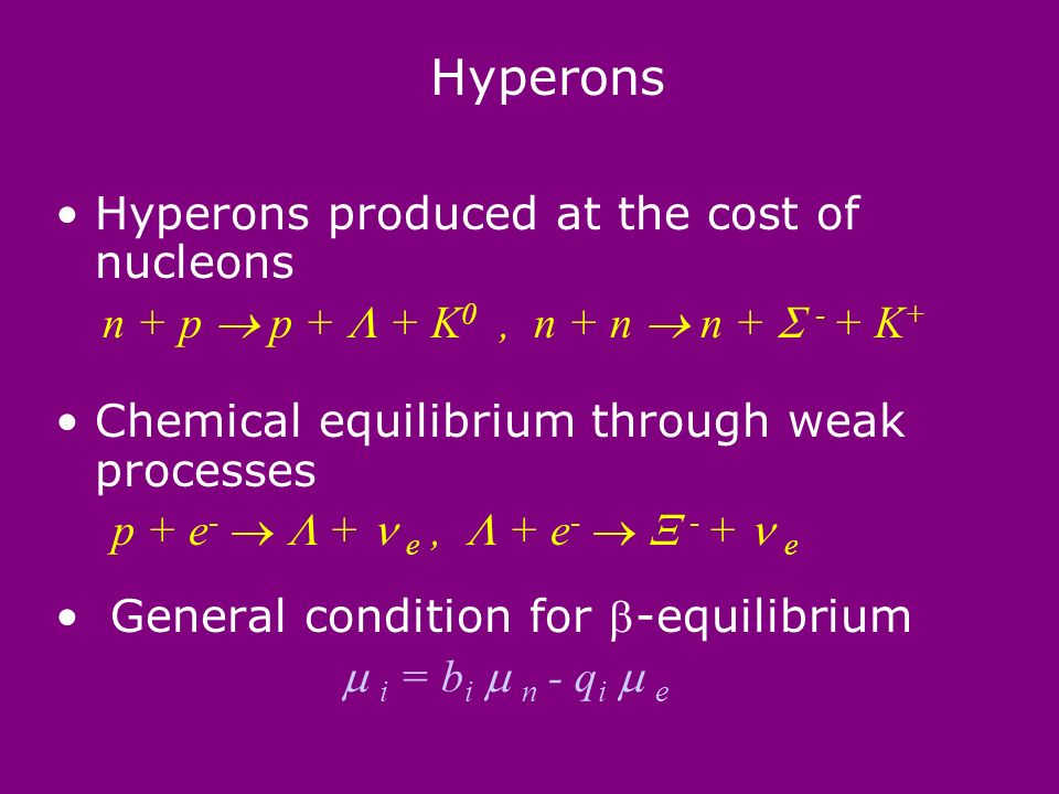 Hyperons Hyperons produced at the cost of nucleons n + p p + + K 0, n + n n + - + K + Chemical equilibrium through weak processes p + e - + e, + e - - + e General condition for -equilibrium i = b i n - q i e