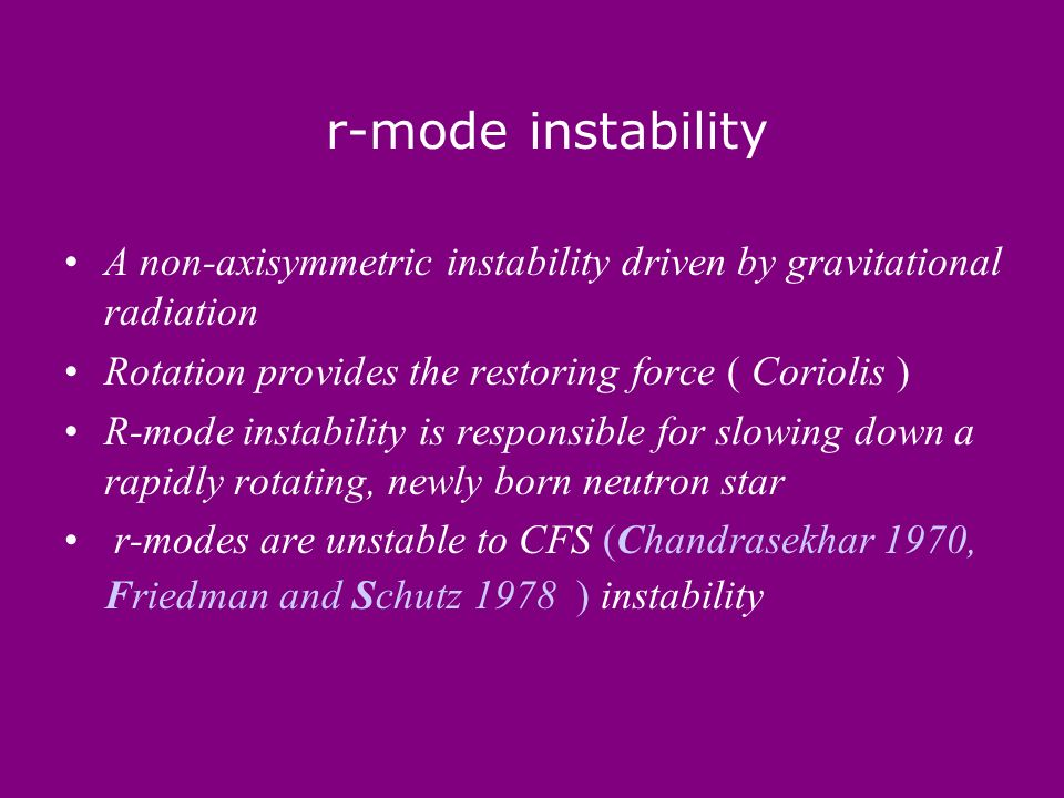 r-mode instability A non-axisymmetric instability driven by gravitational radiation Rotation provides the restoring force ( Coriolis ) R-mode instability is responsible for slowing down a rapidly rotating, newly born neutron star r-modes are unstable to CFS (Chandrasekhar 1970, Friedman and Schutz 1978 ) instability