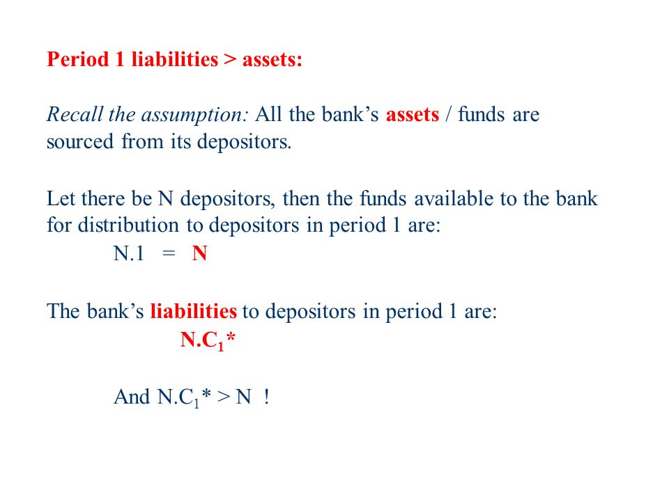 Period 1 liabilities > assets: Recall the assumption: All the banks assets / funds are sourced from its depositors.