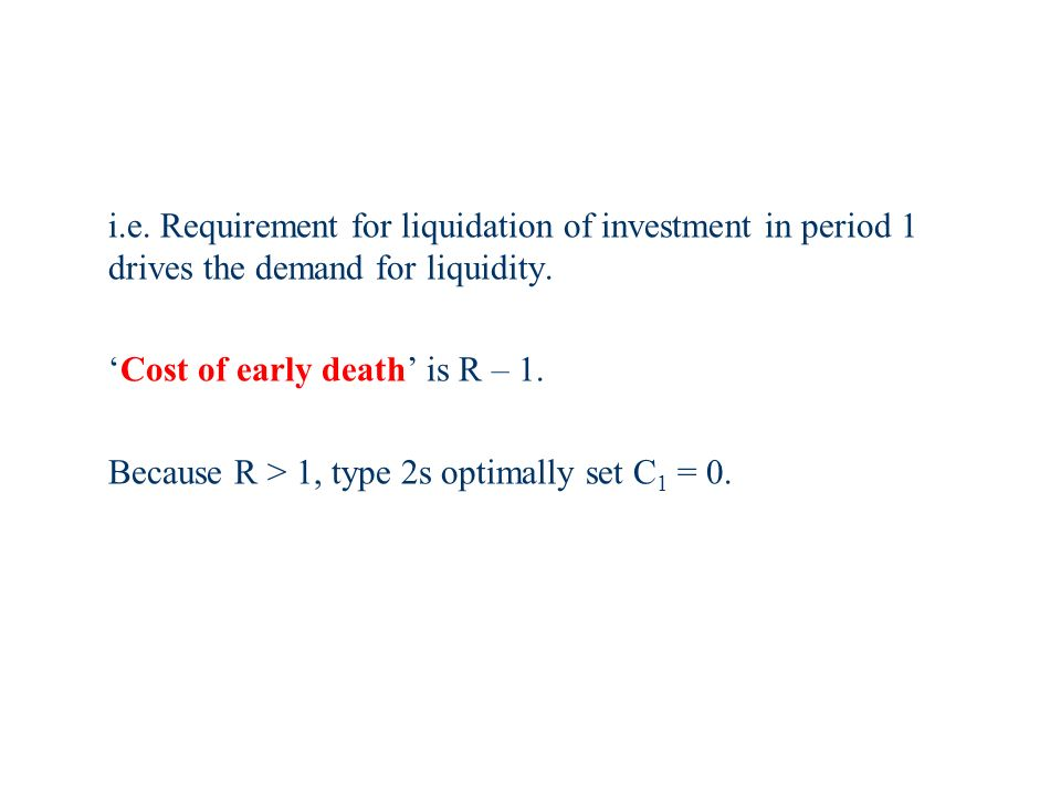 i.e. Requirement for liquidation of investment in period 1 drives the demand for liquidity.