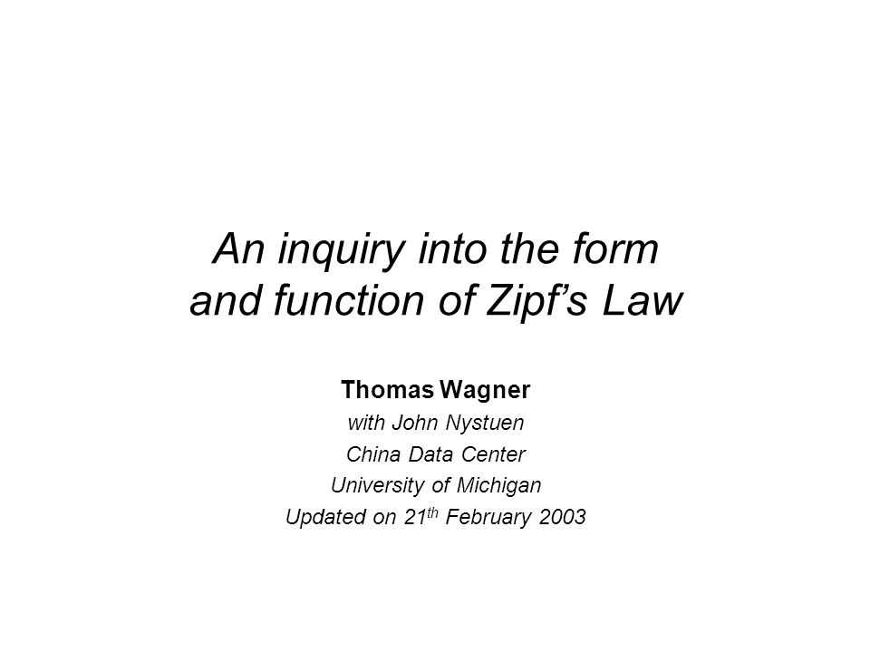 An inquiry into the form and function of Zipfs Law Thomas Wagner with John Nystuen China Data Center University of Michigan Updated on 21 th February 2003