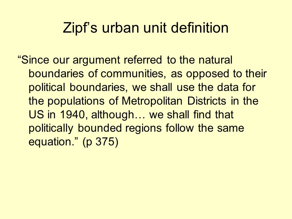 Zipfs urban unit definition Since our argument referred to the natural boundaries of communities, as opposed to their political boundaries, we shall use the data for the populations of Metropolitan Districts in the US in 1940, although… we shall find that politically bounded regions follow the same equation.