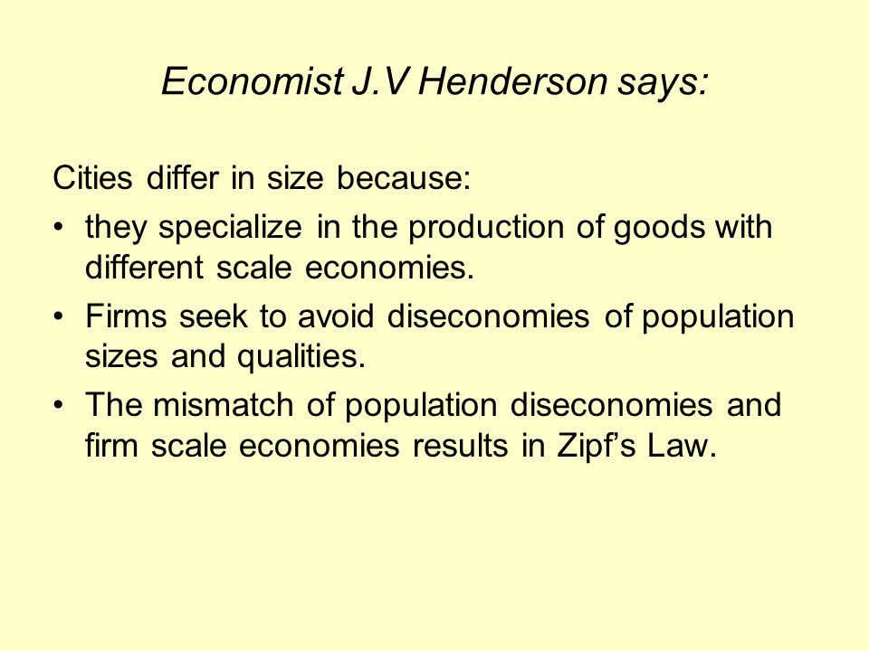 Economist J.V Henderson says: Cities differ in size because: they specialize in the production of goods with different scale economies.