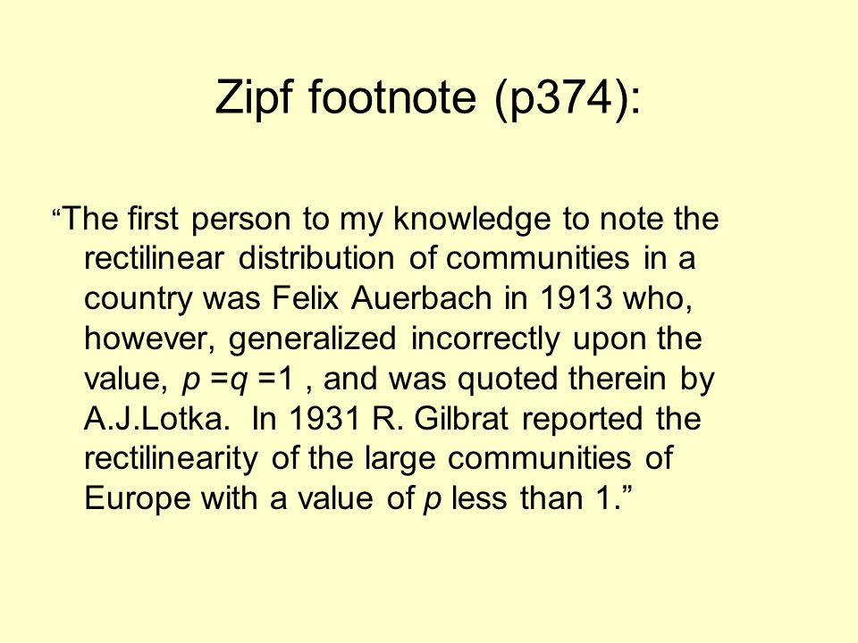 Zipf footnote (p374): The first person to my knowledge to note the rectilinear distribution of communities in a country was Felix Auerbach in 1913 who, however, generalized incorrectly upon the value, p =q =1, and was quoted therein by A.J.Lotka.