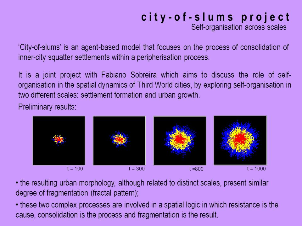 c i t y - o f - s l u m s p r o j e c t Self-organisation across scales It is a joint project with Fabiano Sobreira which aims to discuss the role of self- organisation in the spatial dynamics of Third World cities, by exploring self-organisation in two different scales: settlement formation and urban growth.