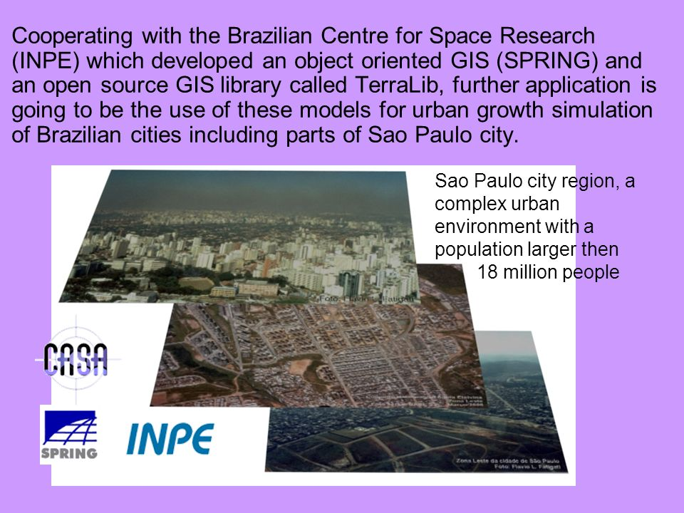Cooperating with the Brazilian Centre for Space Research (INPE) which developed an object oriented GIS (SPRING) and an open source GIS library called TerraLib, further application is going to be the use of these models for urban growth simulation of Brazilian cities including parts of Sao Paulo city.