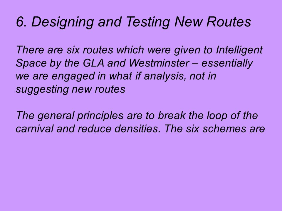 6. Designing and Testing New Routes There are six routes which were given to Intelligent Space by the GLA and Westminster – essentially we are engaged