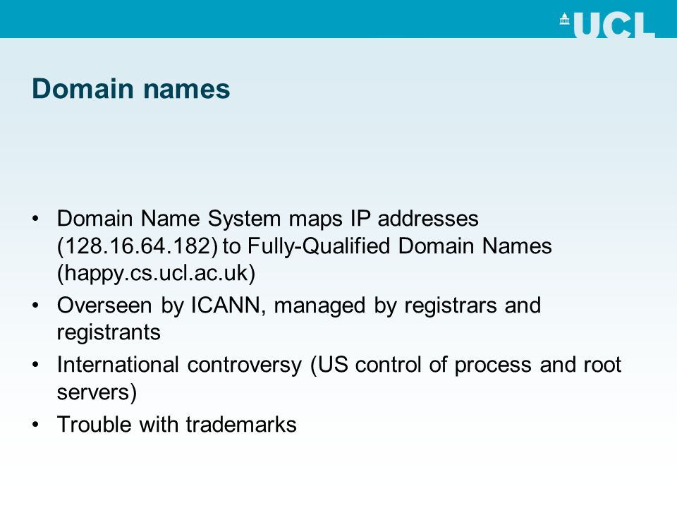 Domain names Domain Name System maps IP addresses (128.16.64.182) to Fully-Qualified Domain Names (happy.cs.ucl.ac.uk) Overseen by ICANN, managed by r