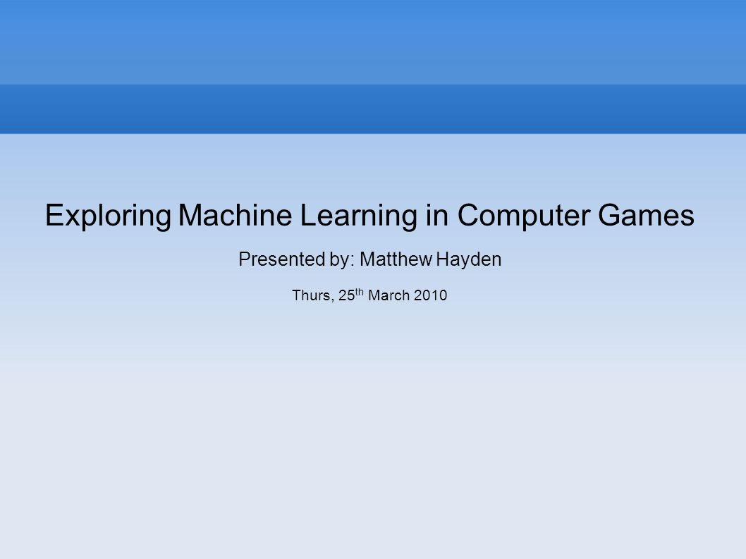 Exploring Machine Learning in Computer Games Presented by: Matthew Hayden Thurs, 25 th March 2010