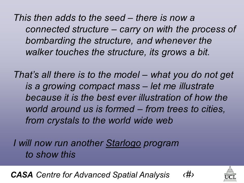 CASA Centre for Advanced Spatial Analysis 16 This then adds to the seed – there is now a connected structure – carry on with the process of bombarding the structure, and whenever the walker touches the structure, its grows a bit.