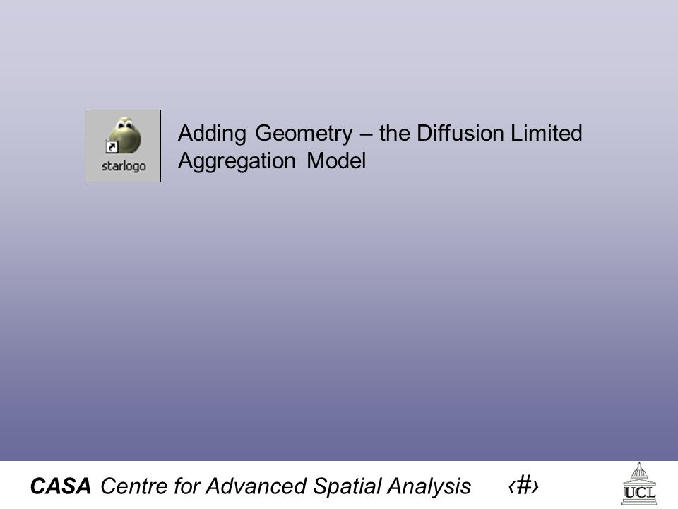 CASA Centre for Advanced Spatial Analysis 17 Adding Geometry – the Diffusion Limited Aggregation Model