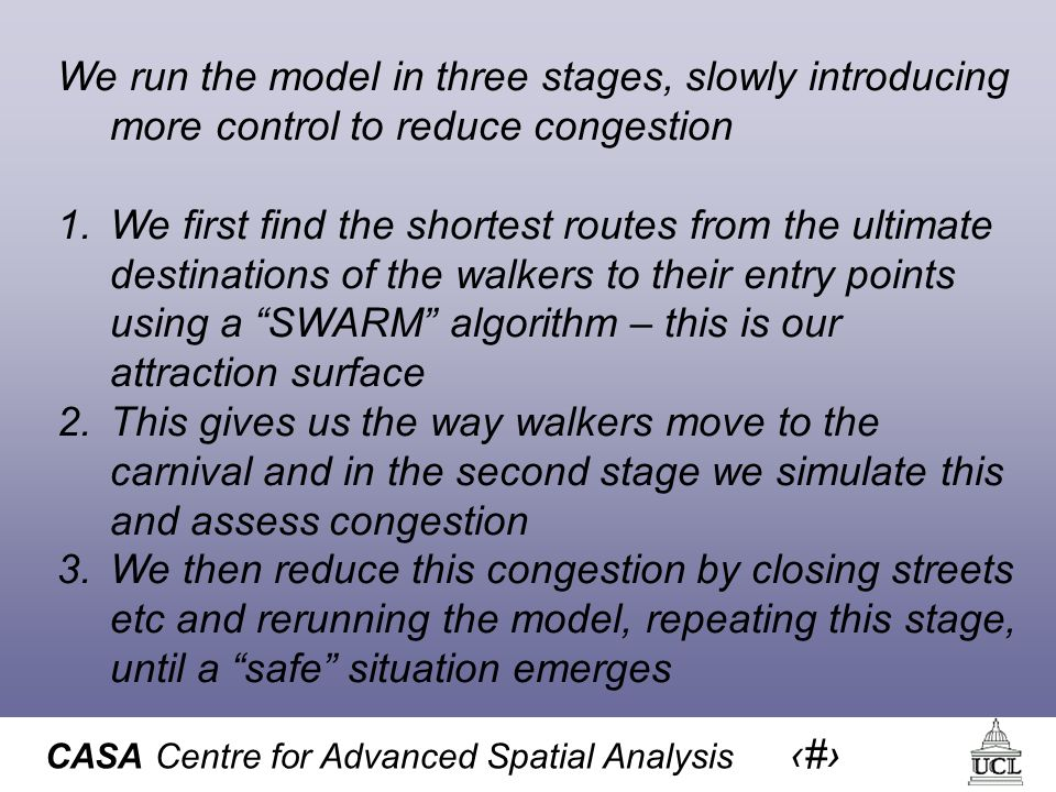 CASA Centre for Advanced Spatial Analysis 42 We run the model in three stages, slowly introducing more control to reduce congestion 1.We first find the shortest routes from the ultimate destinations of the walkers to their entry points using a SWARM algorithm – this is our attraction surface 2.This gives us the way walkers move to the carnival and in the second stage we simulate this and assess congestion 3.We then reduce this congestion by closing streets etc and rerunning the model, repeating this stage, until a safe situation emerges