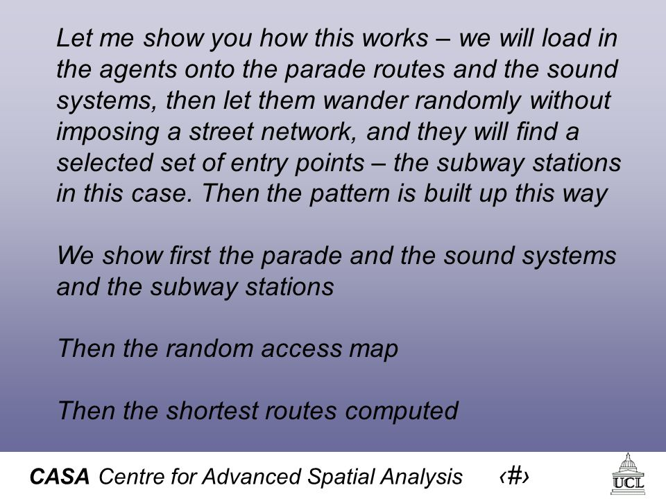 CASA Centre for Advanced Spatial Analysis 45 Let me show you how this works – we will load in the agents onto the parade routes and the sound systems, then let them wander randomly without imposing a street network, and they will find a selected set of entry points – the subway stations in this case.