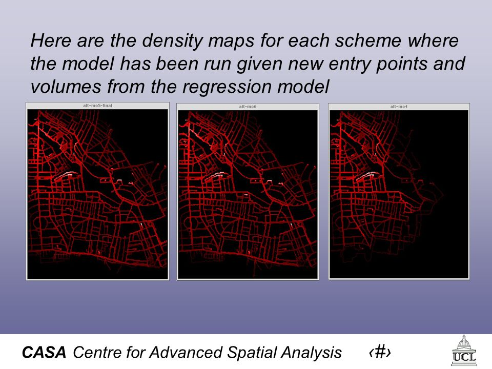 CASA Centre for Advanced Spatial Analysis 56 Here are the density maps for each scheme where the model has been run given new entry points and volumes from the regression model