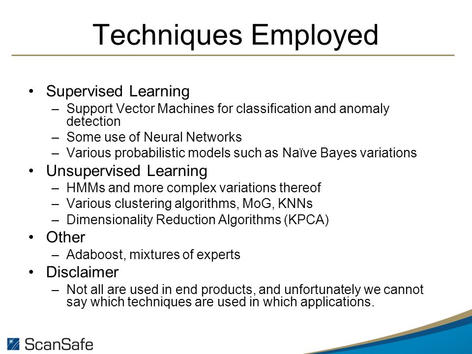 Techniques Employed Supervised Learning –Support Vector Machines for classification and anomaly detection –Some use of Neural Networks –Various probabilistic models such as Naïve Bayes variations Unsupervised Learning –HMMs and more complex variations thereof –Various clustering algorithms, MoG, KNNs –Dimensionality Reduction Algorithms (KPCA) Other –Adaboost, mixtures of experts Disclaimer –Not all are used in end products, and unfortunately we cannot say which techniques are used in which applications.