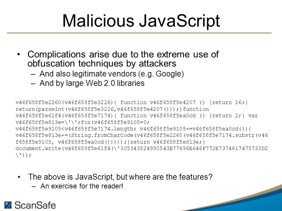 Malicious JavaScript Complications arise due to the extreme use of obfuscation techniques by attackers –And also legitimate vendors (e.g.