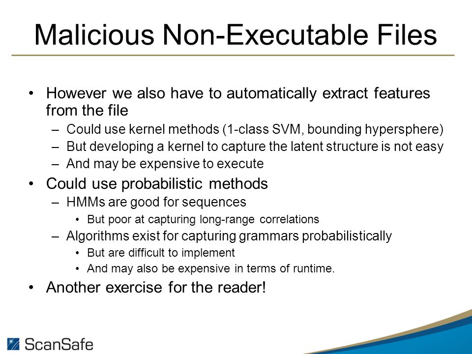 Malicious Non-Executable Files However we also have to automatically extract features from the file –Could use kernel methods (1-class SVM, bounding hypersphere) –But developing a kernel to capture the latent structure is not easy –And may be expensive to execute Could use probabilistic methods –HMMs are good for sequences But poor at capturing long-range correlations –Algorithms exist for capturing grammars probabilistically But are difficult to implement And may also be expensive in terms of runtime.