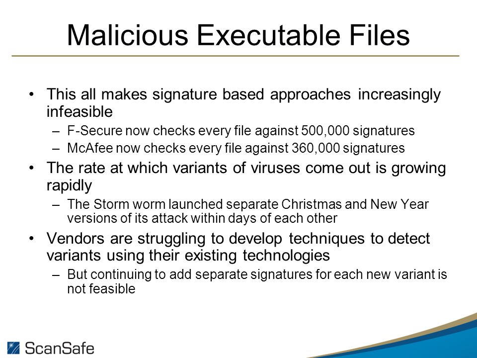 Malicious Executable Files This all makes signature based approaches increasingly infeasible –F-Secure now checks every file against 500,000 signatures –McAfee now checks every file against 360,000 signatures The rate at which variants of viruses come out is growing rapidly –The Storm worm launched separate Christmas and New Year versions of its attack within days of each other Vendors are struggling to develop techniques to detect variants using their existing technologies –But continuing to add separate signatures for each new variant is not feasible