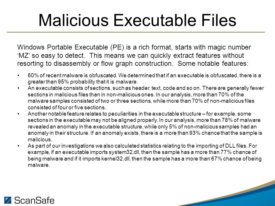 Malicious Executable Files Windows Portable Executable (PE) is a rich format, starts with magic number MZ so easy to detect.