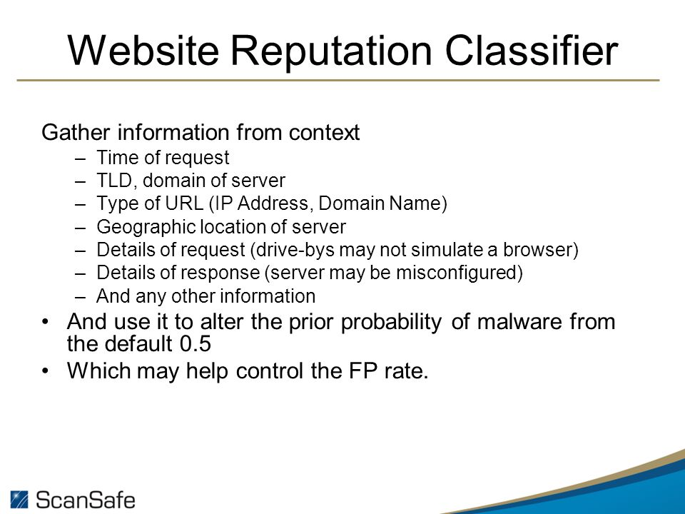 Website Reputation Classifier Gather information from context –Time of request –TLD, domain of server –Type of URL (IP Address, Domain Name) –Geographic location of server –Details of request (drive-bys may not simulate a browser) –Details of response (server may be misconfigured) –And any other information And use it to alter the prior probability of malware from the default 0.5 Which may help control the FP rate.