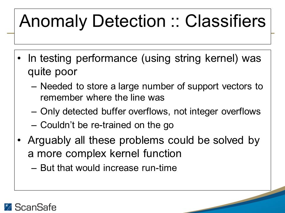 Anomaly Detection :: Classifiers In testing performance (using string kernel) was quite poor –Needed to store a large number of support vectors to remember where the line was –Only detected buffer overflows, not integer overflows –Couldnt be re-trained on the go Arguably all these problems could be solved by a more complex kernel function –But that would increase run-time