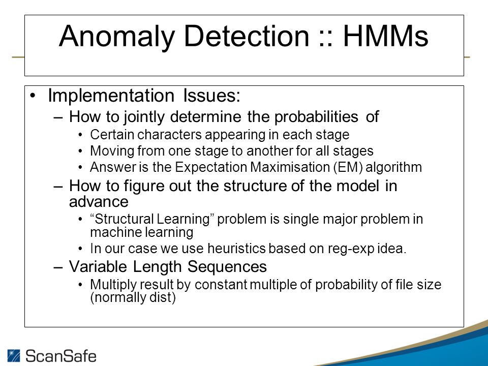Anomaly Detection :: HMMs Implementation Issues: –How to jointly determine the probabilities of Certain characters appearing in each stage Moving from one stage to another for all stages Answer is the Expectation Maximisation (EM) algorithm –How to figure out the structure of the model in advance Structural Learning problem is single major problem in machine learning In our case we use heuristics based on reg-exp idea.